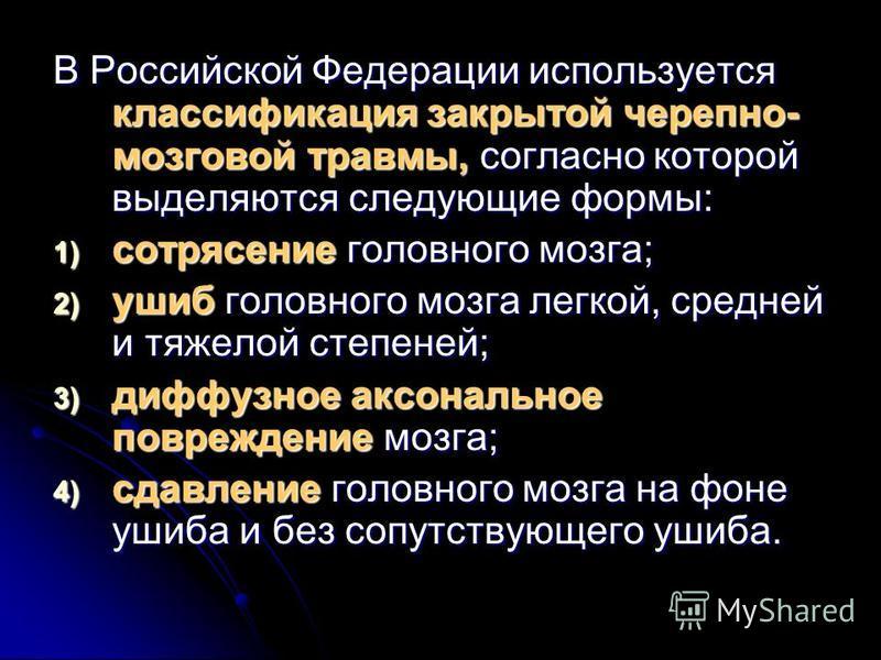 В Российской Федерации используется классификация закрытой черепно- мозговой травмы, согласно которой выделяются следующие формы: 1) сотрясение головного мозга; 2) ушиб головного мозга легкой, средней и тяжелой степеней; 3) диффузное аксональное повр