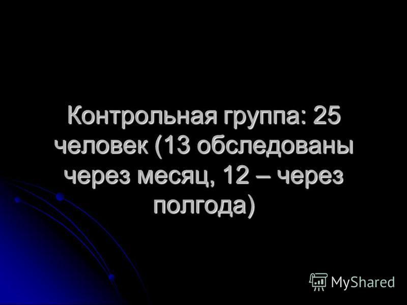 Контрольная группа: 25 человек (13 обследованы через месяц, 12 – через полгода)