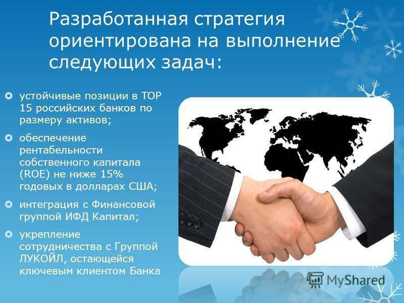 Разработанная стратегия ориентирована на выполнение следующих задач: устойчивые позиции в TOP 15 российских банков по размеру активов; обеспечение рентабельности собственного капитала (ROE) не ниже 15% годовых в долларах США; интеграция с Финансовой