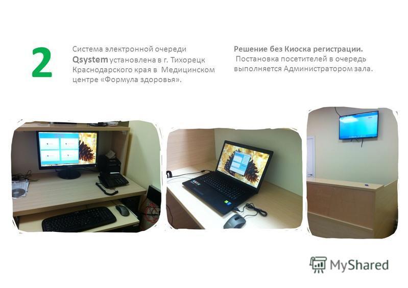 Система электронной очереди Qsystem установлена в г. Тихорецк Краснодарского края в Медицинском центре «Формула здоровья». Решение без Киоска регистрации. Постановка посетителей в очередь выполняется Администратором зала. 2