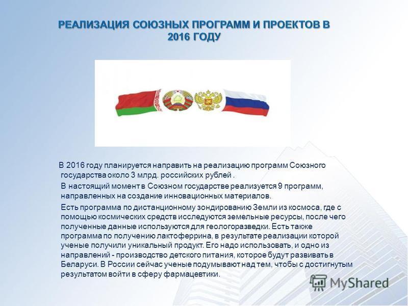 В 2016 году планируется направить на реализацию программ Союзного государства около 3 млрд. российских рублей. В настоящий момент в Союзном государстве реализуется 9 программ, направленных на создание инновационных материалов. Есть программа по диста