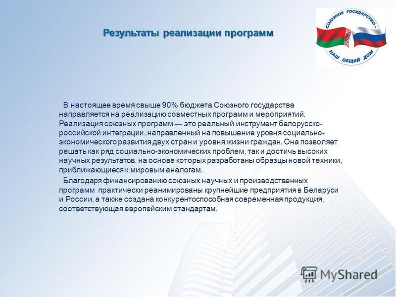 В настоящее время свыше 90% бюджета Союзного государства направляется на реализацию совместных программ и мероприятий. Реализация союзных программ это реальный инструмент белорусско- российской интеграции, направленный на повышение уровня социально-