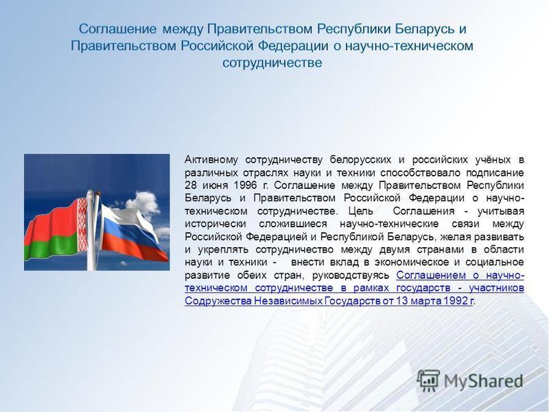 Активному сотрудничеству белорусских и российских учёных в различных отраслях науки и техники способствовало подписание 28 июня 1996 г. Соглашение между Правительством Республики Беларусь и Правительством Российской Федерации о научно- техническом со