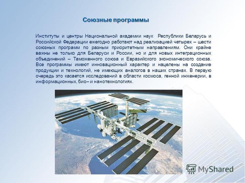 Институты и центры Национальной академии наук Республики Беларусь и Российской Федерации ежегодно работают над реализацией четырех – шести союзных программ по разным приоритетным направлениям. Они крайне важны не только для Беларуси и России, но и дл