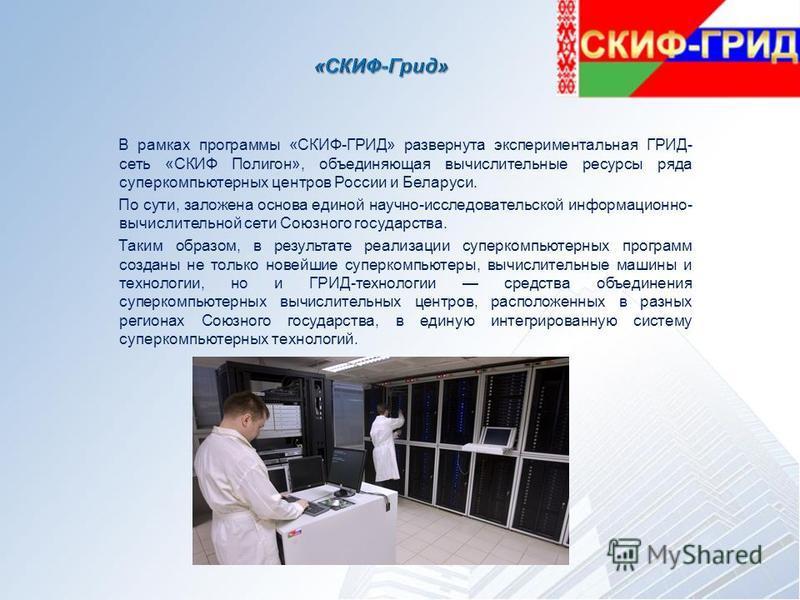 В рамках программы «СКИФ-ГРИД» развернута экспериментальная ГРИД- сеть «СКИФ Полигон», объединяющая вычислительные ресурсы ряда суперкомпьютерных центров России и Беларуси. По сути, заложена основа единой научно-исследовательской информационно- вычис