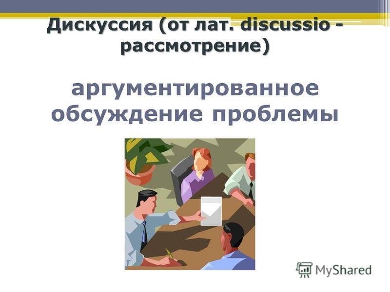 Дискуссия (от лат. discussio - рассмотрение) Дискуссия (от лат. discussio - рассмотрение) аргументированное обсуждение проблемы