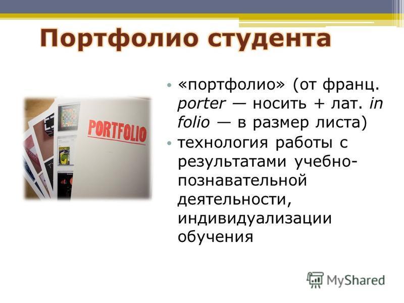 «портфолио» (от франц. porter носить + лат. in folio в размер листа) технология работы с результатами учебно- познавательной деятельности, индивидуализации обучения