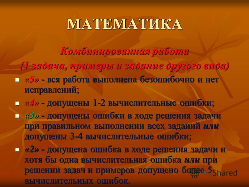 МАТЕМАТИКА Комбинированная работа (1 задача, примеры и задание другого вида) «5» - вся работа выполнена безошибочно и нет исправлений; «5» - вся работа выполнена безошибочно и нет исправлений; «4» - допущены 1-2 вычислительные ошибки; «4» - допущены