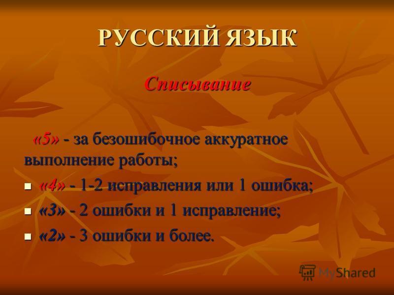 РУССКИЙ ЯЗЫК Списывание «5» - за безошибочное аккуратное выполнение работы; «5» - за безошибочное аккуратное выполнение работы; «4» - 1-2 исправления или 1 ошибка; «4» - 1-2 исправления или 1 ошибка; «3» - 2 ошибки и 1 исправление; «3» - 2 ошибки и 1