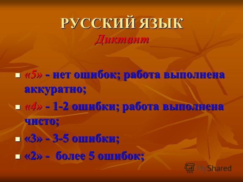 РУССКИЙ ЯЗЫК Диктант «5» - нет ошибок; работа выполнена аккуратно; «5» - нет ошибок; работа выполнена аккуратно; «4» - 1-2 ошибки; работа выполнена чисто; «4» - 1-2 ошибки; работа выполнена чисто; «3» - 3-5 ошибки; «3» - 3-5 ошибки; «2» - более 5 оши