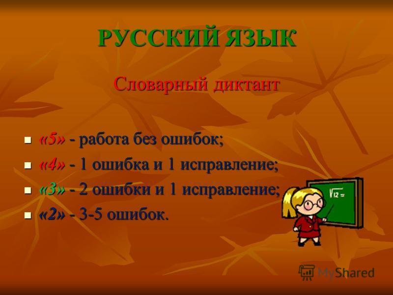 РУССКИЙ ЯЗЫК Словарный диктант «5» - работа без ошибок; «5» - работа без ошибок; «4» - 1 ошибка и 1 исправление; «4» - 1 ошибка и 1 исправление; «3» - 2 ошибки и 1 исправление; «3» - 2 ошибки и 1 исправление; «2» - 3-5 ошибок. «2» - 3-5 ошибок.