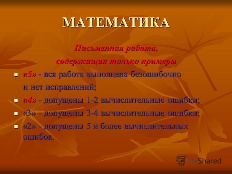 МАТЕМАТИКА Письменная работа, содержащая только примеры «5» - вся работа выполнена безошибочно «5» - вся работа выполнена безошибочно и нет исправлений; и нет исправлений; «4» - допущены 1-2 вычислительные ошибки; «4» - допущены 1-2 вычислительные ош