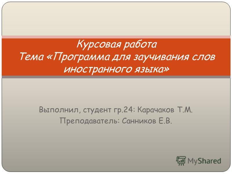 Выполнил, студент гр.24: Карачаков Т.М. Преподаватель: Санников Е.В. Курсовая работа Тема «Программа для заучивания слов иностранного языка»
