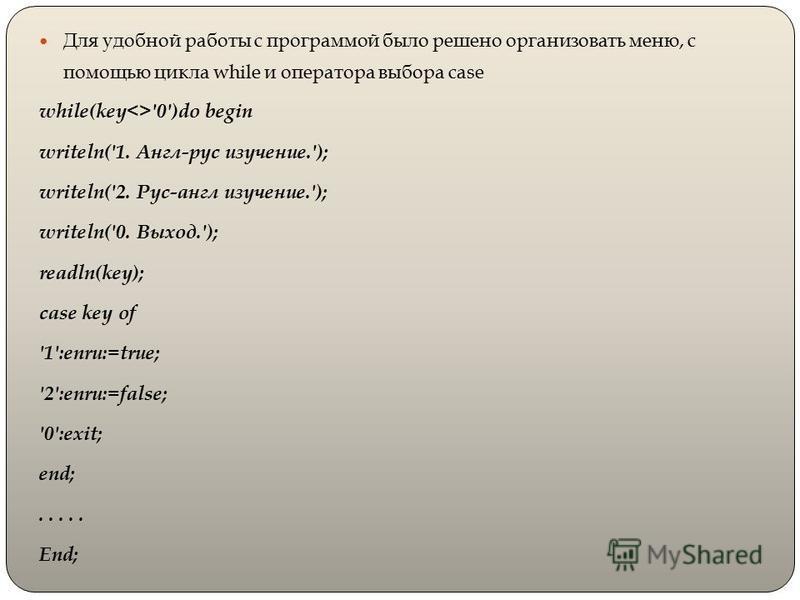 Для удобной работы с программой было решено организовать меню, с помощью цикла while и оператора выбора case while(key<>'0')do begin writeln('1. Англ-рус изучение.'); writeln('2. Рус-англ изучение.'); writeln('0. Выход.'); readln(key); case key of '1