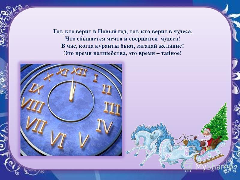 Тот, кто верит в Новый год, тот, кто верит в чудеса, Что сбывается мечта и свершатся чудеса! В час, когда куранты бьют, загадай желание! Это время волшебства, это время – тайное!