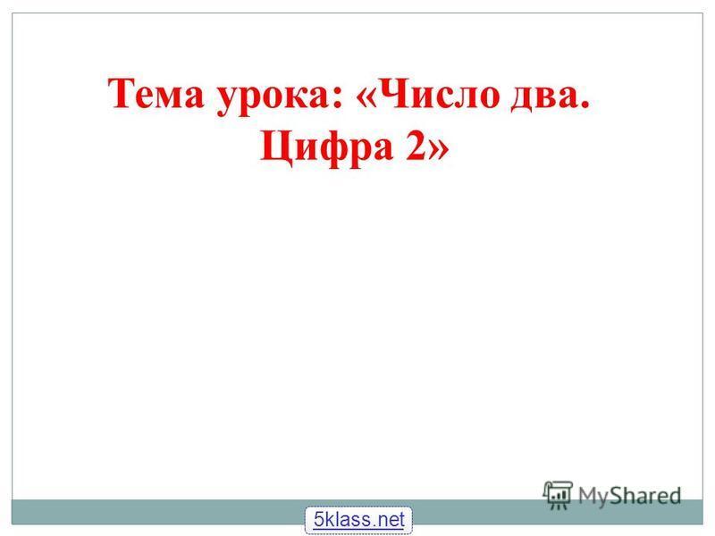 Тема урока: «Число два. Цифра 2» 5klass.net