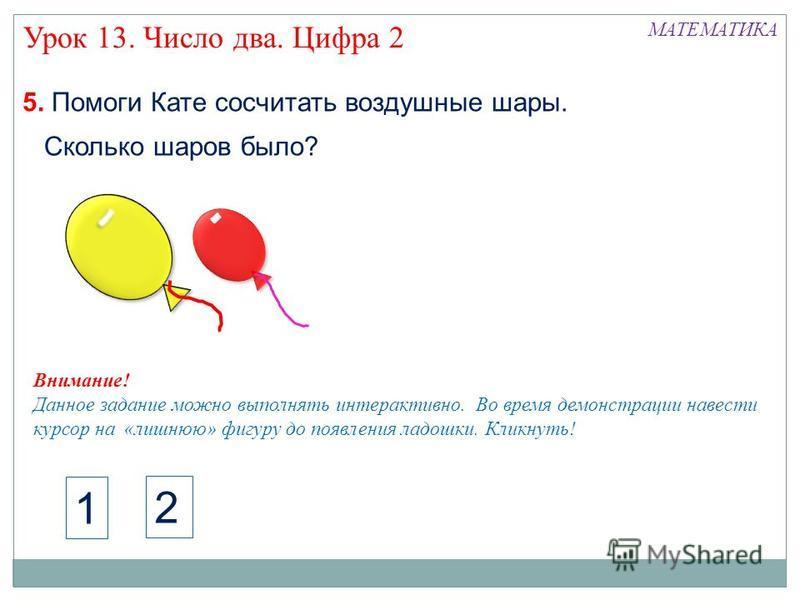 5. Помоги Кате сосчитать воздушные шары. Урок 13. Число два. Цифра 2 МАТЕМАТИКА 1 2 Сколько шаров было? Внимание! Данное задание можно выполнять интерактивно. Во время демонстрации навести курсор на «лишнюю» фигуру до появления ладошки. Кликнуть!