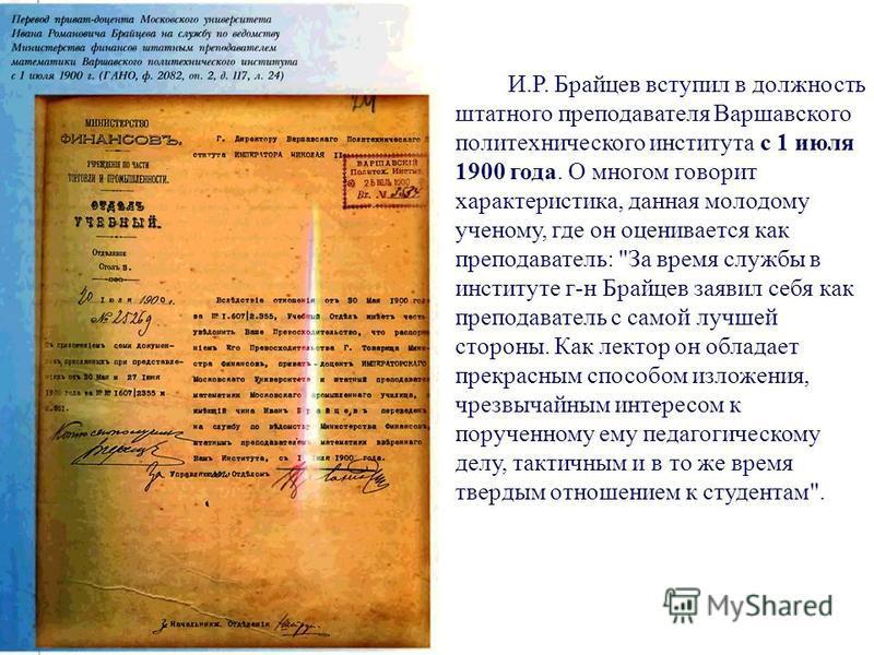 И.Р. Брайцев вступил в должность штатного преподавателя Варшавского политехнического института с 1 июля 1900 года. О многом говорит характеристика, данная молодому ученому, где он оценивается как преподаватель: