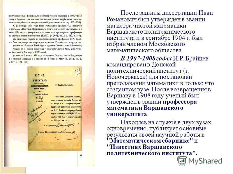 После защиты диссертации Иван Романович был утвержден в звании магистра чистой математики Варшавского политехнического института и в сентябре 1904 г. был избран членом Московского математического общества. В 1907-1908 годах И.Р. Брайцев командирован