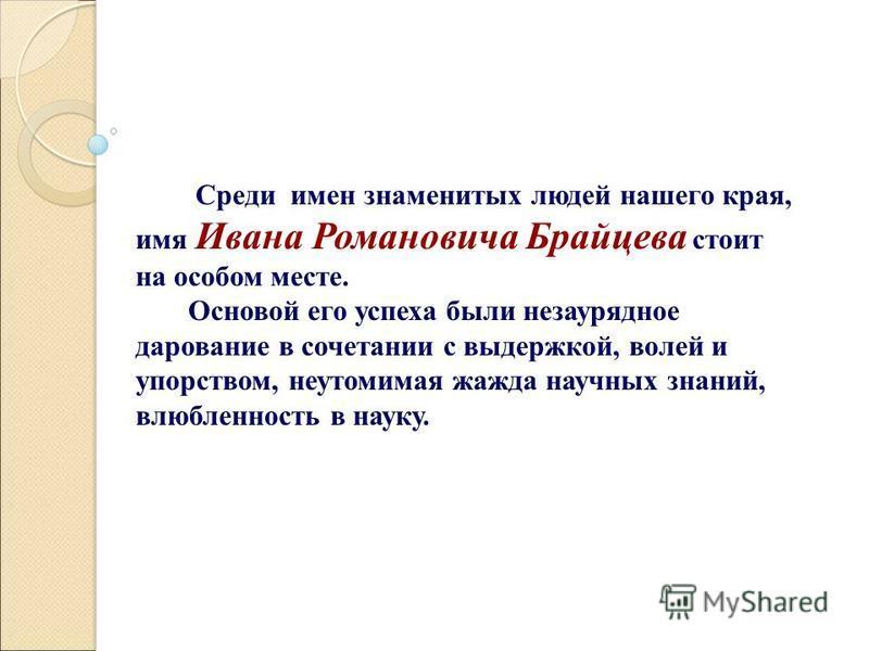 Среди имен знаменитых людей нашего края, имя Ивана Романовича Брайцева стоит на особом месте. Основой его успеха были незаурядное дарование в сочетании с выдержкой, волей и упорством, неутомимая жажда научных знаний, влюбленность в науку.