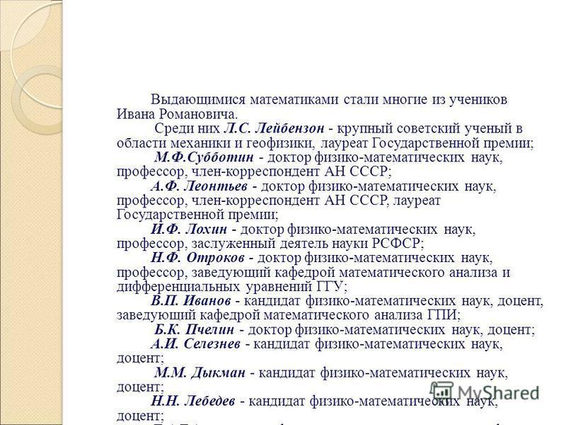 Выдающимися математиками стали многие из учеников Ивана Романовича. Среди них Л.С. Лейбензон - крупный советский ученый в области механики и геофизики, лауреат Государственной премии; М.Ф.Субботин - доктор физико-математических наук, профессор, член-