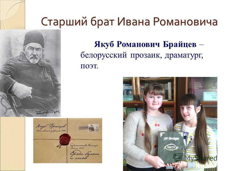 Старший брат Ивана Романовича Якуб Романович Брайцев – белорусский прозаик, драматург, поэт.