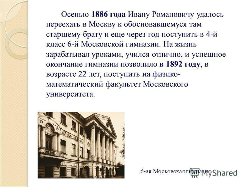 Осенью 1886 года Ивану Романовичу удалось переехать в Москву к обосновавшемуся там старшему брату и еще через год поступить в 4-й класс 6-й Московской гимназии. На жизнь зарабатывал уроками, учился отлично, и успешное окончание гимназии позволило в 1