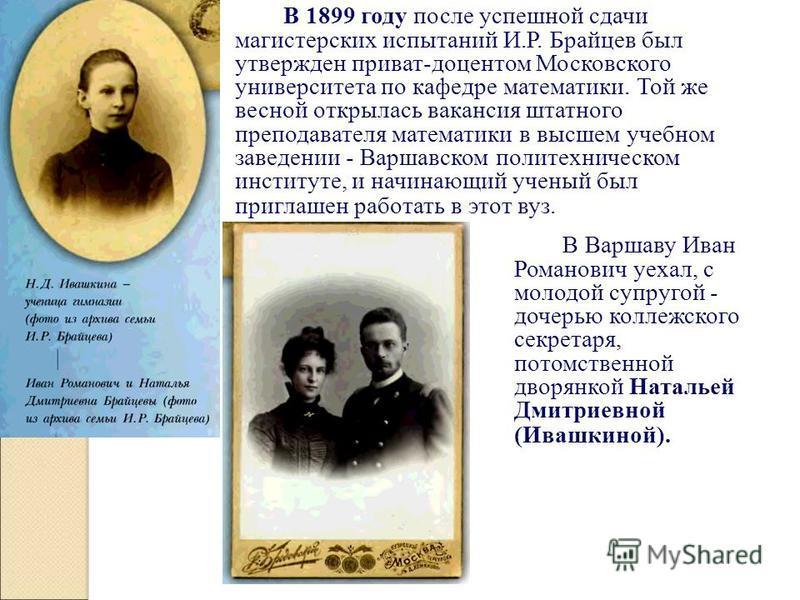В 1899 году после успешной сдачи магистерских испытаний И.Р. Брайцев был утвержден приват-доцентом Московского университета по кафедре математики. Той же весной открылась вакансия штатного преподавателя математики в высшем учебном заведении - Варшавс