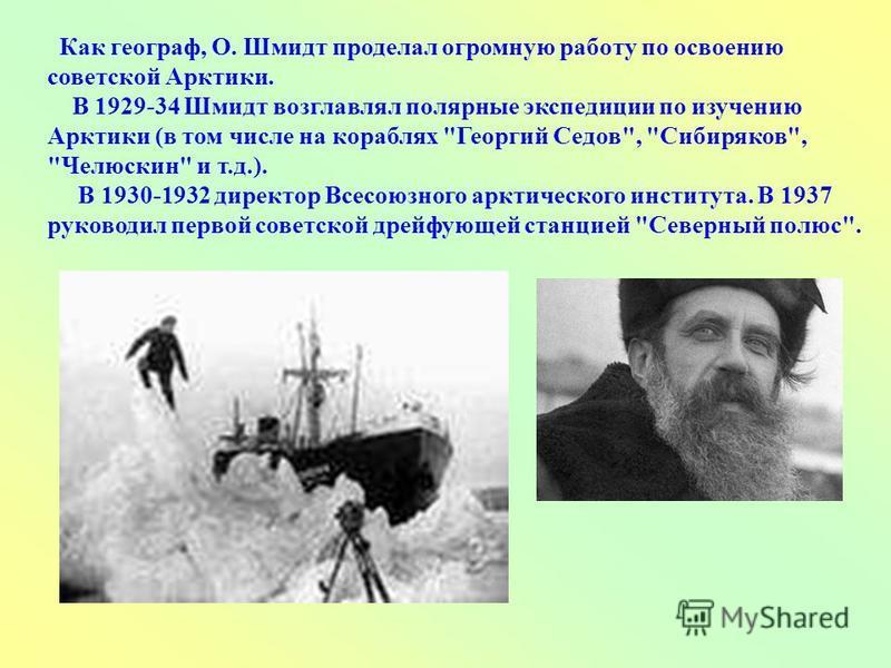 Как географ, О. Шмидт проделал огромную работу по освоению советской Арктики. В 1929-34 Шмидт возглавлял полярные экспедиции по изучению Арктики (в том числе на кораблях