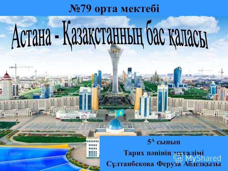 79 орта мектебі 5 А сынып Тарих пәнінің мұғалімі Сұлтанбекова Феруза Абдезқызы