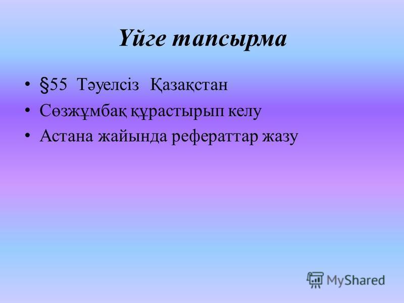 Үйге тапсырма §55 Тәуелсіз Қазақстан Сөзжұмбақ құрастырып келу Астана жайында рефераттар жазу