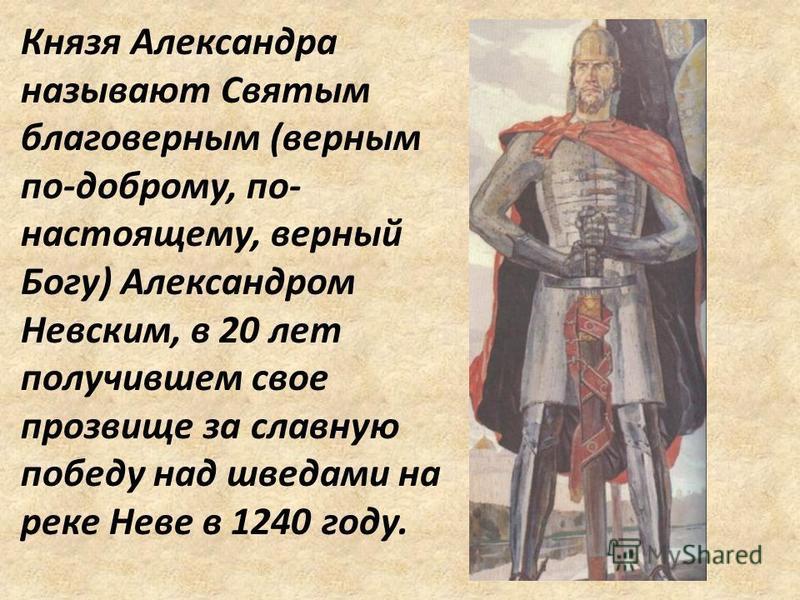 Князя Александра называют Святым благоверным (верным по-доброму, по- настоящему, верный Богу) Александром Невским, в 20 лет получившем свое прозвище за славную победу над шведами на реке Неве в 1240 году.