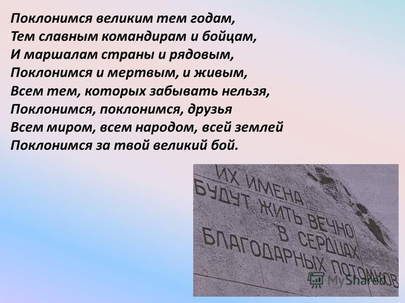 Поклонимся великим тем годам, Тем славным командирам и бойцам, И маршалам страны и рядовым, Поклонимся и мертвым, и живым, Всем тем, которых забывать нельзя, Поклонимся, поклонимся, друзья Всем миром, всем народом, всей землей Поклонимся за твой вели