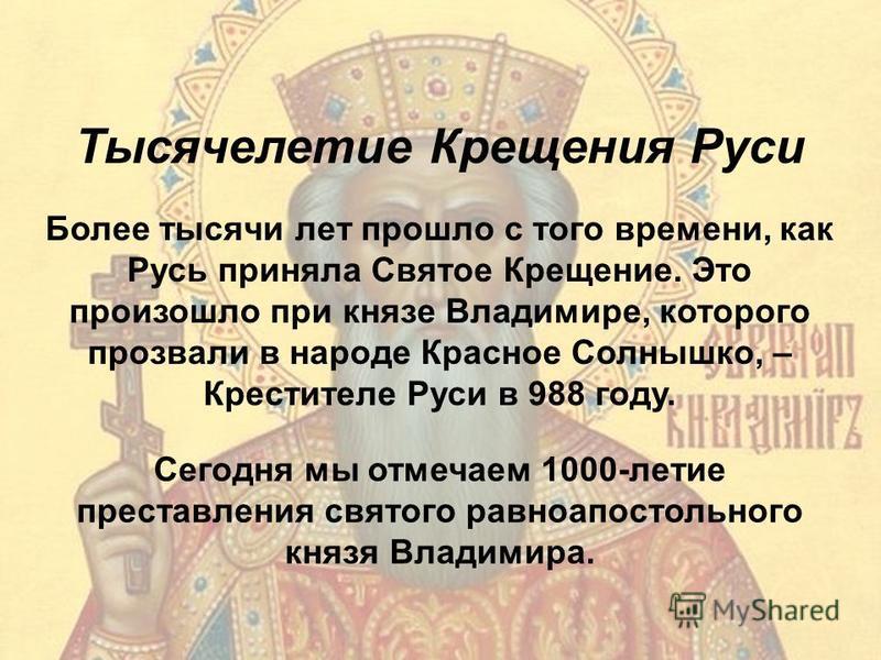 Тысячелетие Крещения Руси Более тысячи лет прошло с того времени, как Русь приняла Святое Крещение. Это произошло при князе Владимире, которого прозвали в народе Красное Солнышко, – Крестителе Руси в 988 году. Сегодня мы отмечаем 1000-летие преставле