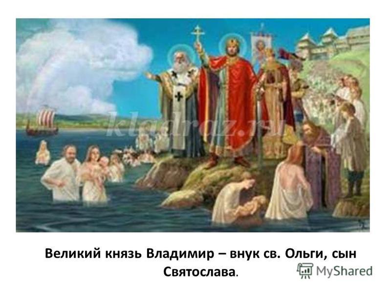 Великий князь Владимир – внук св. Ольги, сын Святослава.