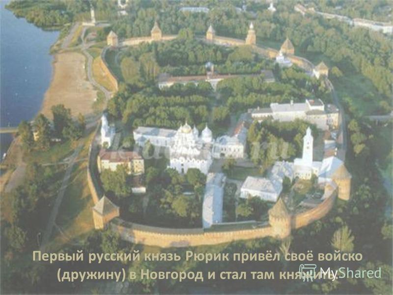 Первый русский князь Рюрик привёл своё войско (дружину) в Новгород и стал там княжить.