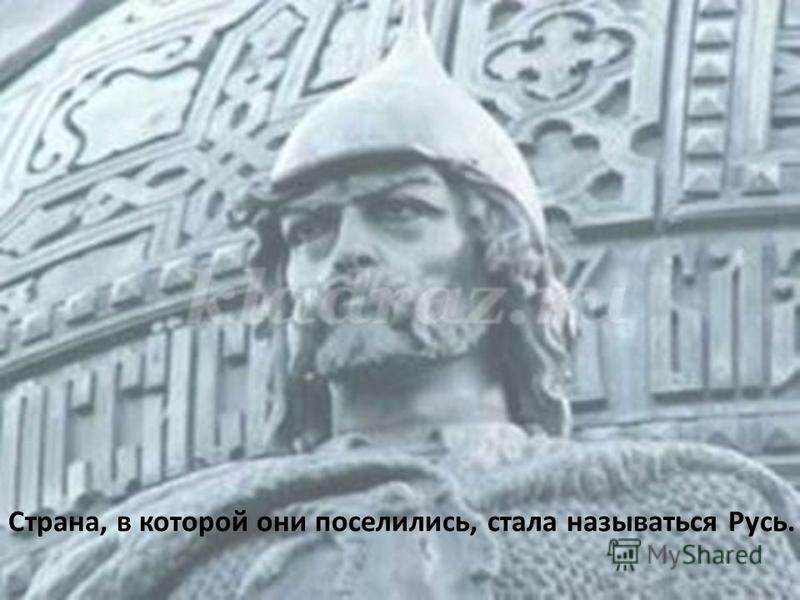 Страна, в которой они поселились, стала называться Русь.