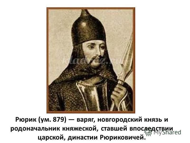 Рюрик (ум. 879) варяг, новгородский князь и родоначальник княжеской, ставшей впоследствии царской, династии Рюриковичей.