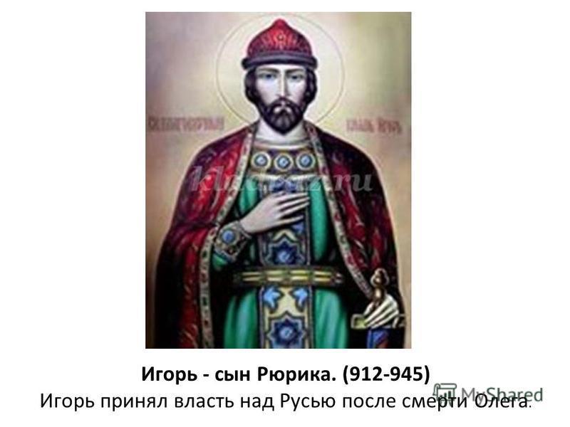 Игорь - сын Рюрика. (912-945) Игорь принял власть над Русью после смерти Олега.