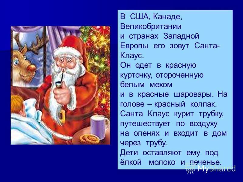 В США, Канаде, Великобритании и странах Западной Европы его зовут Санта- Клаус. Он одет в красную курточку, отороченную белым мехом и в красные шаровары. На голове – красный колпак. Санта Клаус курит трубку, путешествует по воздуху на оленях и входит
