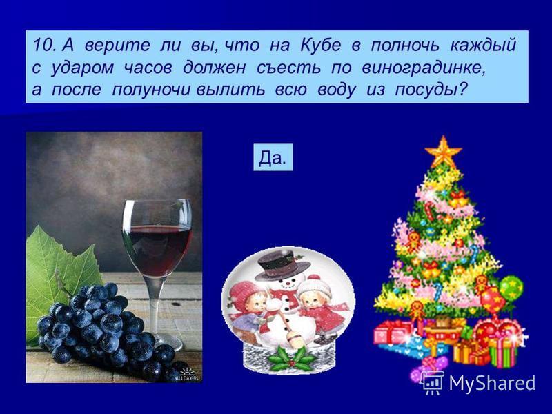 10. А верите ли вы, что на Кубе в полночь каждый с ударом часов должен съесть по виноградинке, а после полуночи вылить всю воду из посуды? Да.