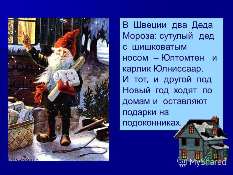 В Швеции два Деда Мороза: сутулый дед с шишковатым носом – Юлтомтен и карлик Юлниссаар. И тот, и другой под Новый год ходят по домам и оставляют подарки на подоконниках.