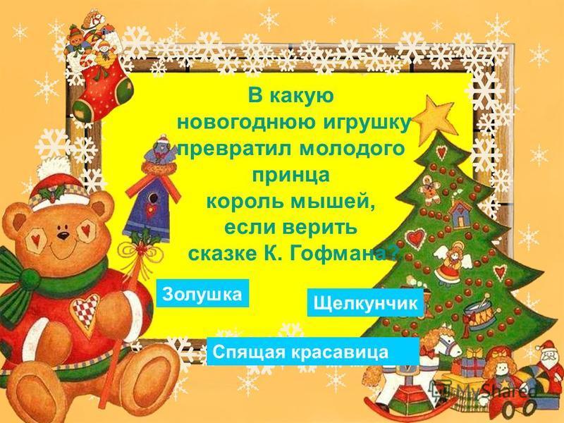 В какую новогоднюю игрушку превратил молодого принца король мышей, если верить сказке К. Гофмана? Золушка Щелкунчик Спящая красавица