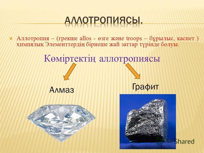 Аллотропия – (грекше allos - өзге және troops – бұрылыс, қасиет ) химиялық Элементтердің бірнеше жай заттар түрінде болуы. Көміртектің аллотропиясы Алмаз Графит