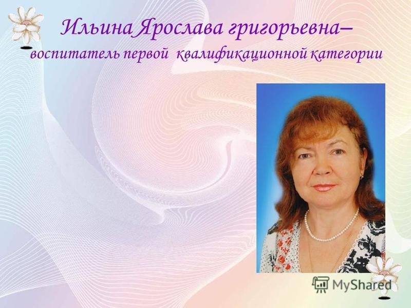 Ильина Ярослава григорьевна– воспитатель первой квалификационной категории