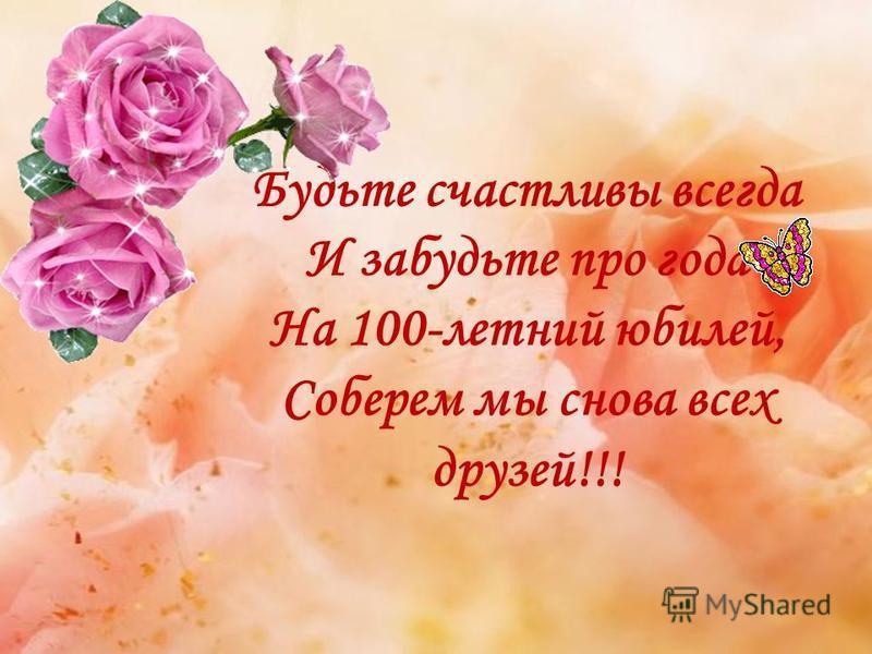Будьте счастливы всегда И забудьте про года На 100-летний юбилей, Соберем мы снова всех друзей!!!