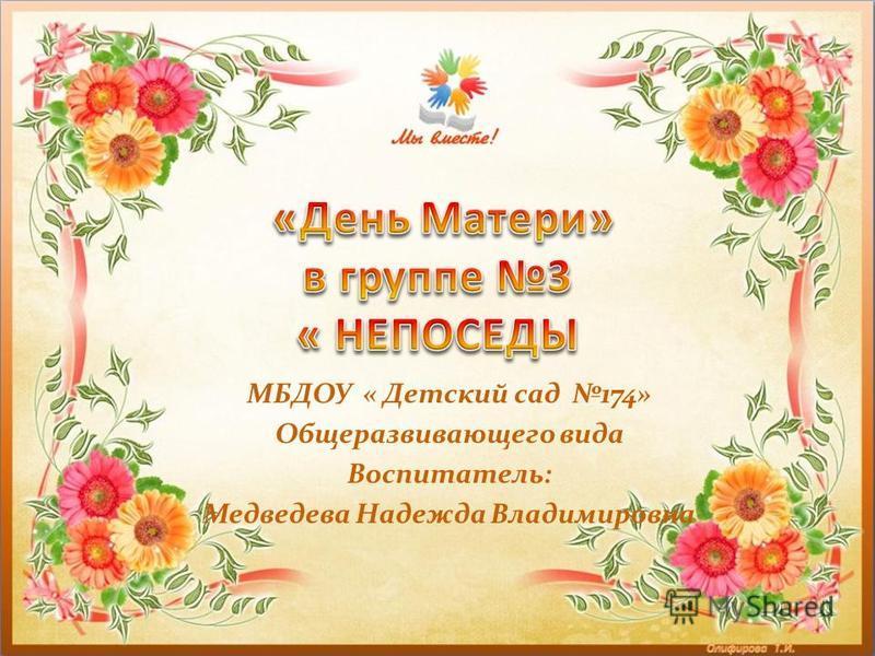 МБДОУ « Детский сад 174» Общеразвивающего вида Воспитатель: Медведева Надежда Владимировна