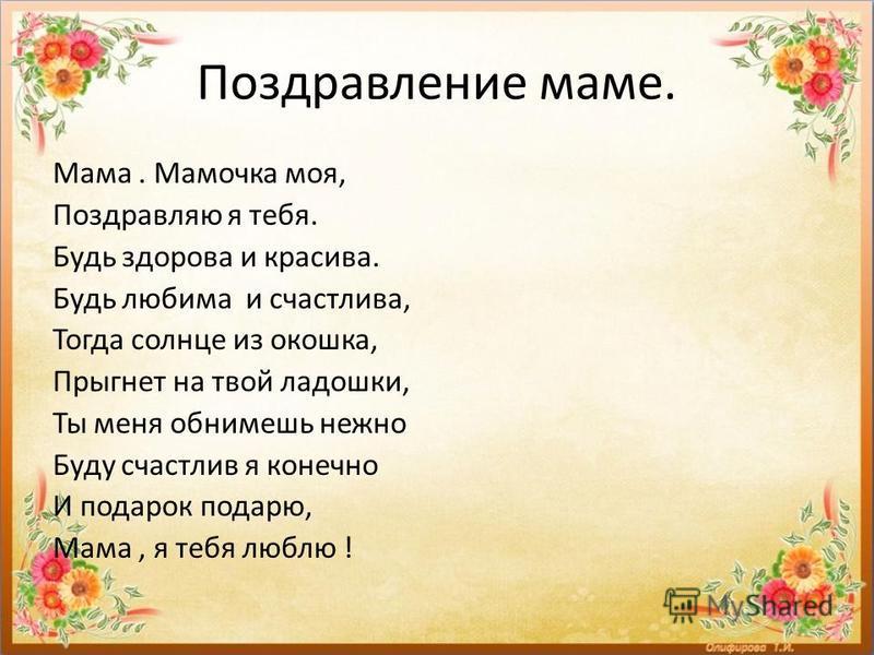 Поздравление маме. Мама. Мамочка моя, Поздравляю я тебя. Будь здорова и красива. Будь любима и счастлива, Тогда солнце из окошка, Прыгнет на твой ладошки, Ты меня обнимешь нежно Буду счастлив я конечно И подарок подарю, Мама, я тебя люблю !