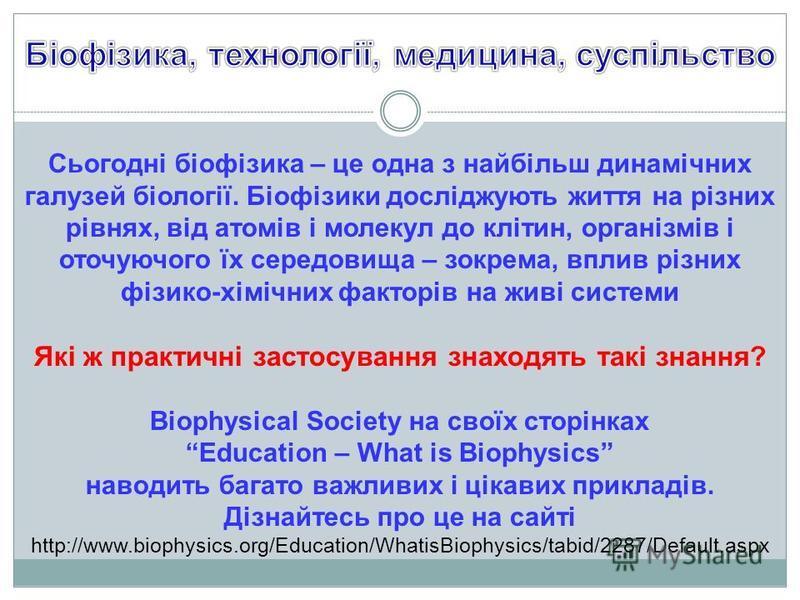 Сьогодні біофізика – це одна з найбільш динамічних галузей біології. Біофізики досліджують життя на різних рівнях, від атомів і молекул до клітин, організмів і оточуючого їх середовища – зокрема, вплив різних фізико-хімічних факторів на живі системи