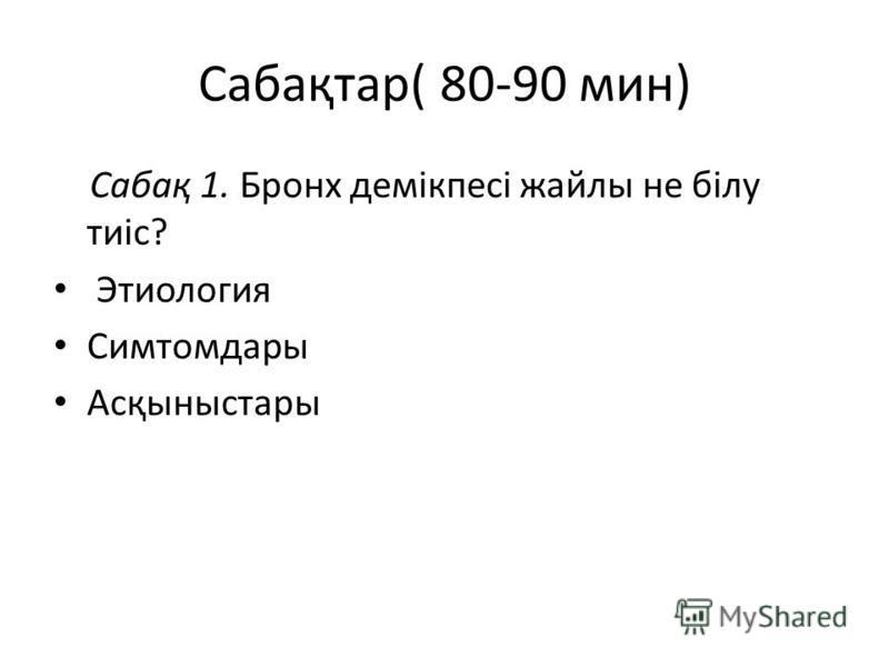 Сабақтар( 80-90 мин) Сабақ 1. Бронх демікпесі жайлы не білу тиіс? Этиология Симтомдары Асқыныстары